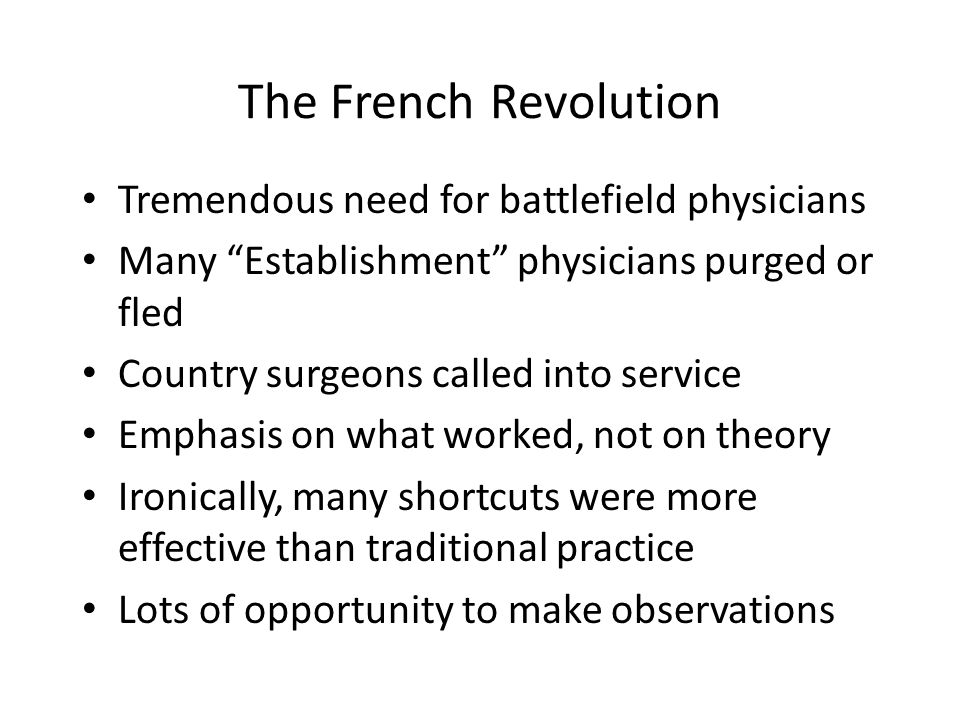 Post-Revolution Medicine Surgeons were in charge Hospitals were specialized Emphasis on observation and practice Doctors had automatic right to dissect cadavers Patients had no power to control process or object to treatment – Poor – Soldiers used to taking orders – My way or the highway – patients who objected could be discharged