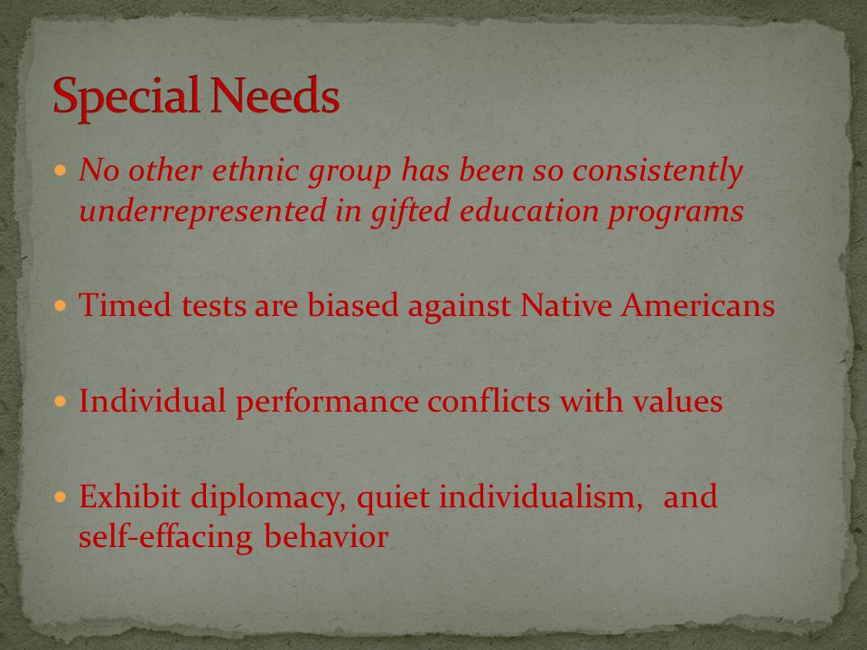 No other ethnic group has been so consistently underrepresented in gifted education programs Timed tests are biased against Native Americans Individua