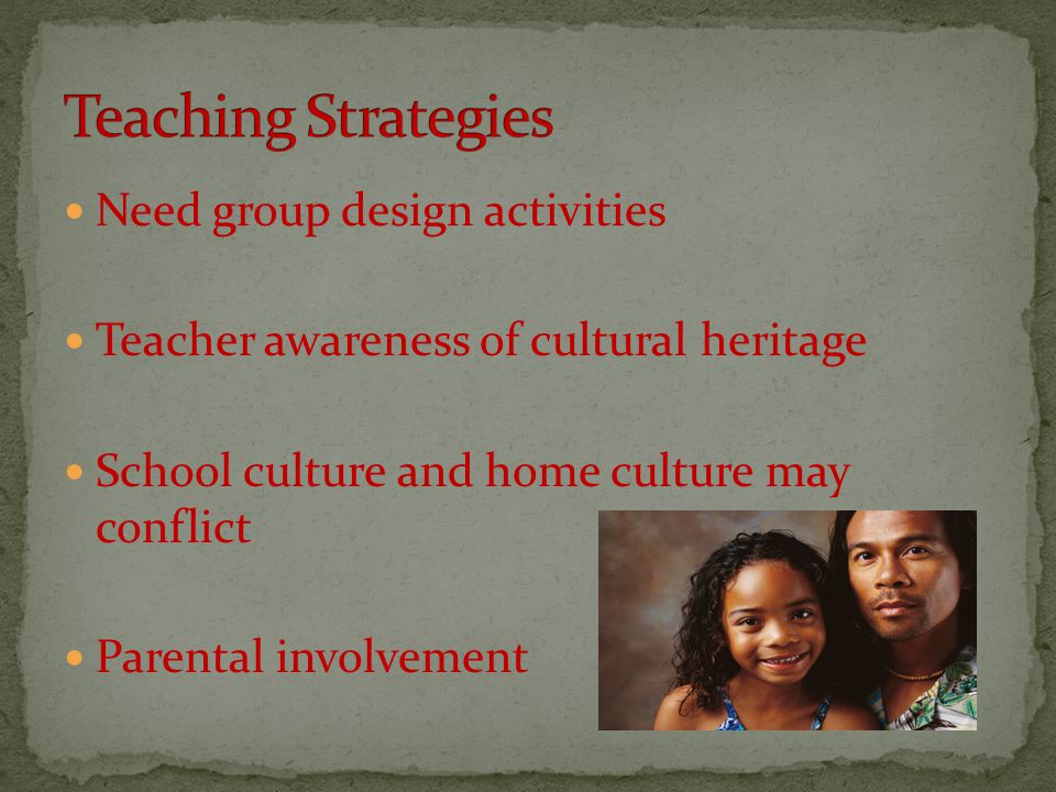 Need group design activities Teacher awareness of cultural heritage School culture and home culture may conflict Parental involvement