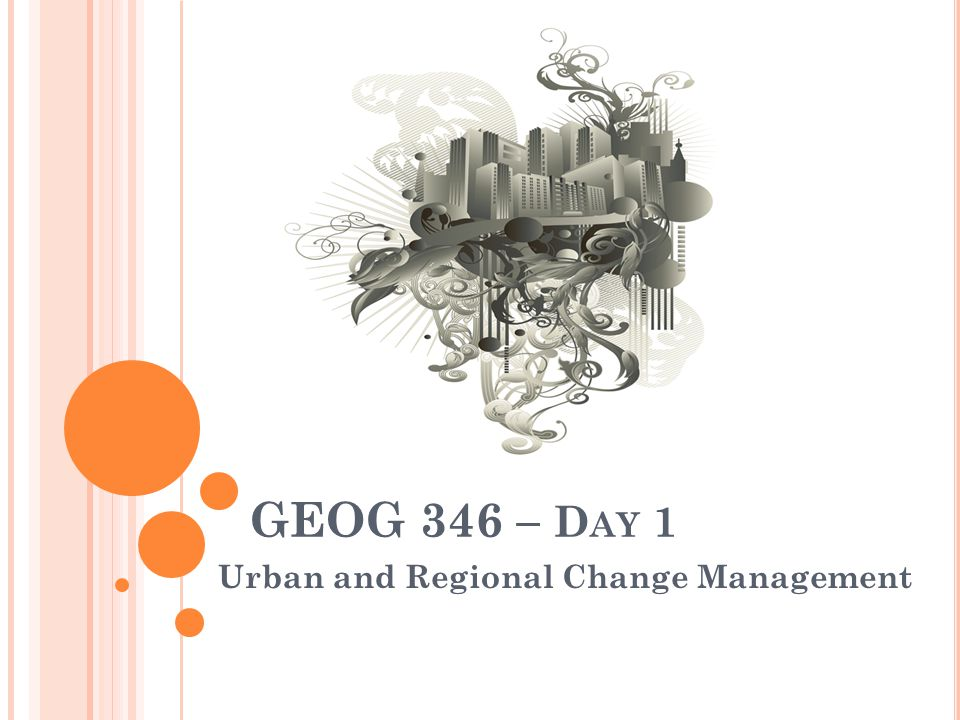 GEOG 346 – D AY 1 Urban and Regional Change Management
