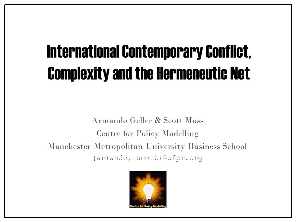 International Contemporary Conflict, Complexity and the Hermeneutic Net Armando Geller & Scott Moss Centre for Policy Modelling Manchester Metropolitan University Business School {armando, scott}@cfpm.org