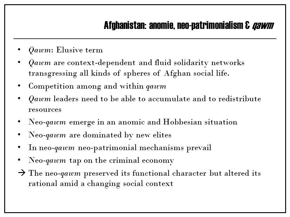 Afghanistan: anomie, neo-patrimonialism & qawm Qawm: Elusive term Qawm are context-dependent and fluid solidarity networks transgressing all kinds of spheres of Afghan social life.
