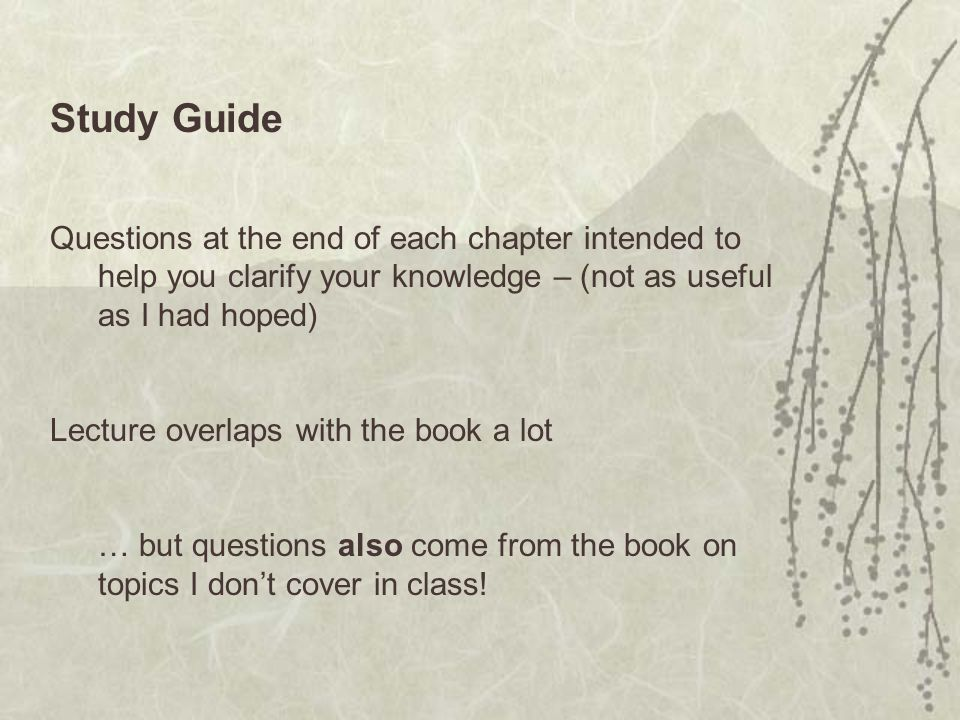 Study Guide Questions at the end of each chapter intended to help you clarify your knowledge – (not as useful as I had hoped) Lecture overlaps with the book a lot … but questions also come from the book on topics I don't cover in class!