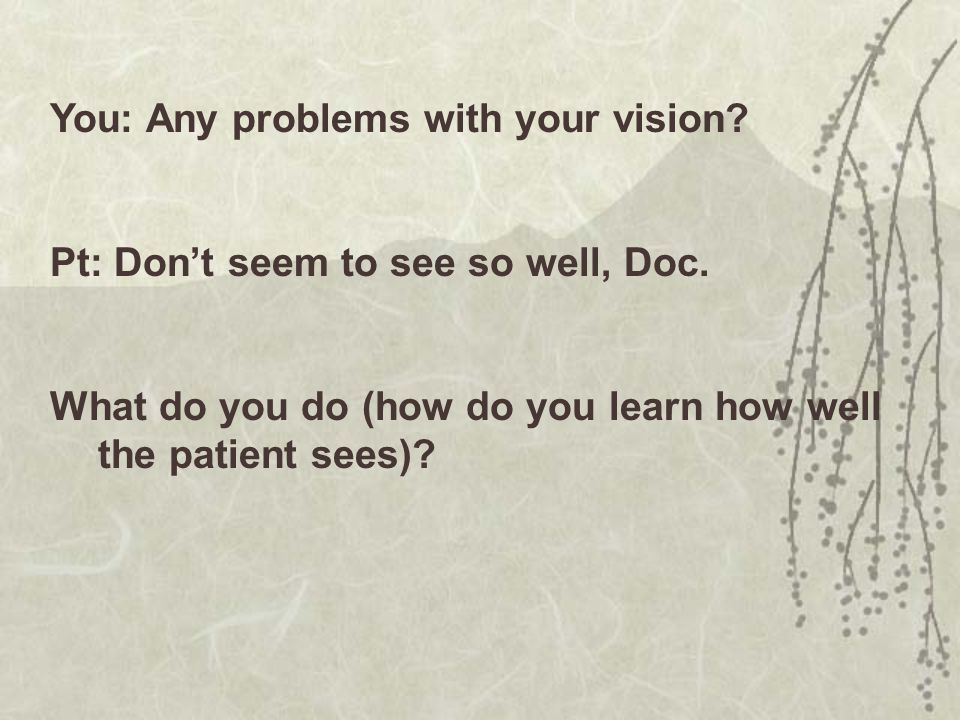 You: Any problems with your vision.Pt: Don't seem to see so well, Doc.