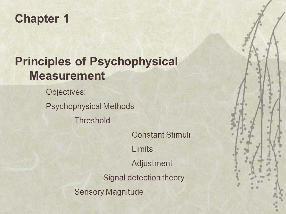 Chapter 1 Principles of Psychophysical Measurement Objectives: Psychophysical Methods Threshold Constant Stimuli Limits Adjustment Signal detection theory Sensory Magnitude