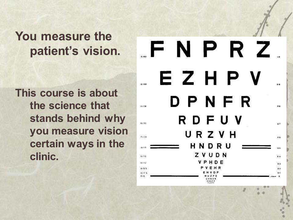 You measure the patient's vision.