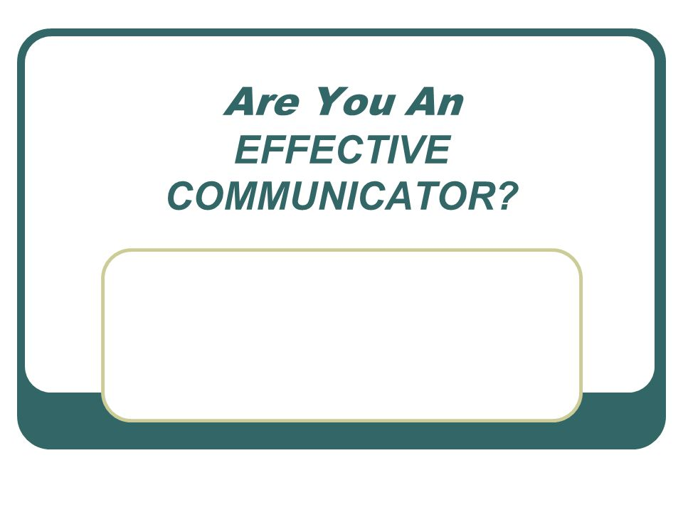 Are You An EFFECTIVE COMMUNICATOR