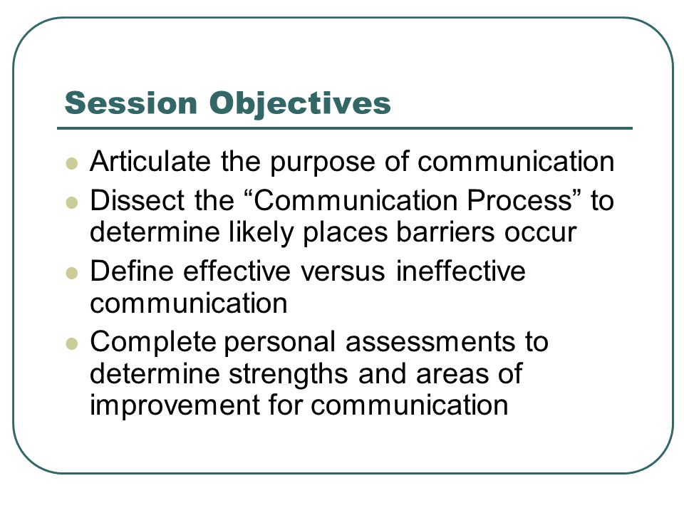 Session Objectives Articulate the purpose of communication Dissect the Communication Process to determine likely places barriers occur Define effective versus ineffective communication Complete personal assessments to determine strengths and areas of improvement for communication