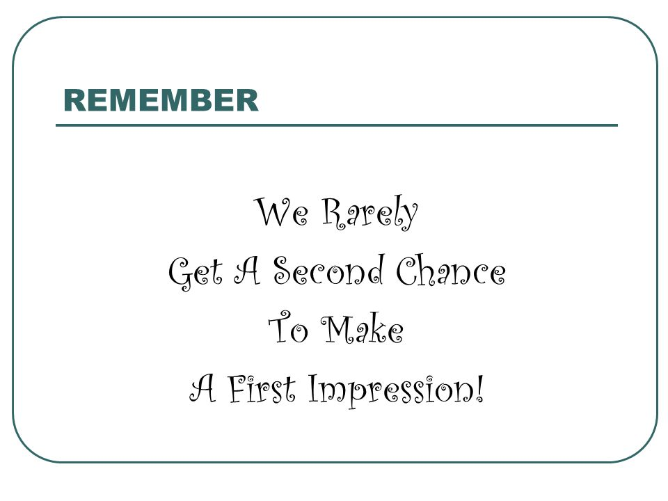 REMEMBER We Rarely Get A Second Chance To Make A First Impression!