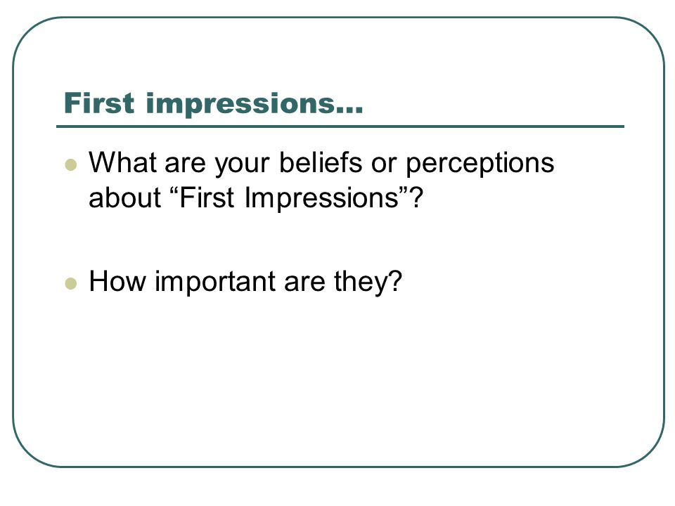 First impressions… What are your beliefs or perceptions about First Impressions .