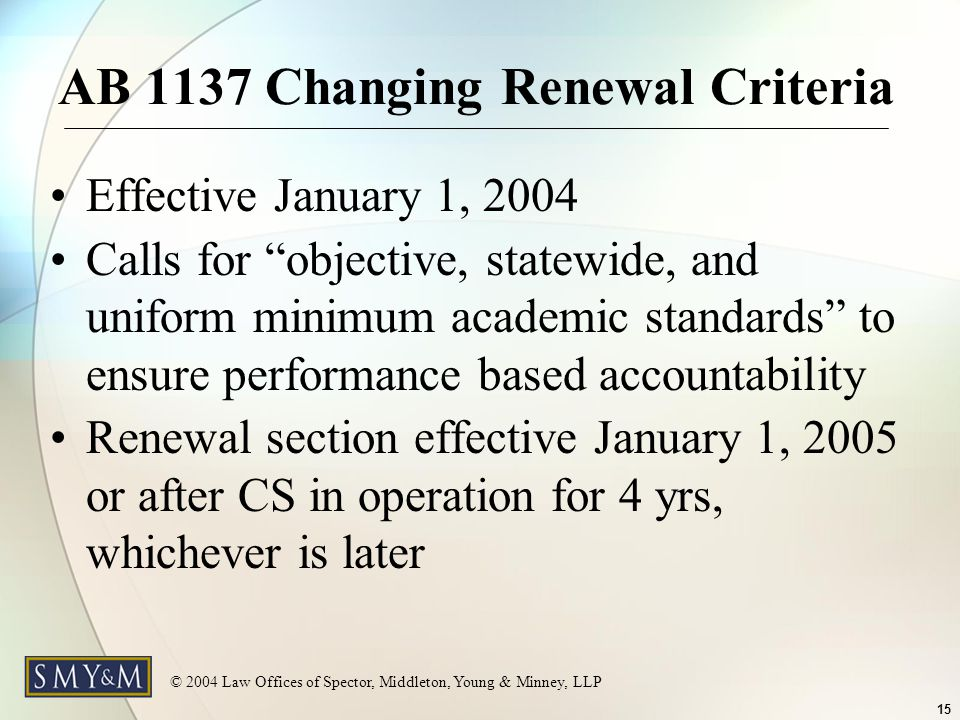 © 2004 Law Offices of Spector, Middleton, Young & Minney, LLP 15 AB 1137 Changing Renewal Criteria Effective January 1, 2004 Calls for objective, statewide, and uniform minimum academic standards to ensure performance based accountability Renewal section effective January 1, 2005 or after CS in operation for 4 yrs, whichever is later
