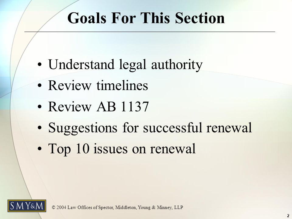 © 2004 Law Offices of Spector, Middleton, Young & Minney, LLP 2 Goals For This Section Understand legal authority Review timelines Review AB 1137 Suggestions for successful renewal Top 10 issues on renewal