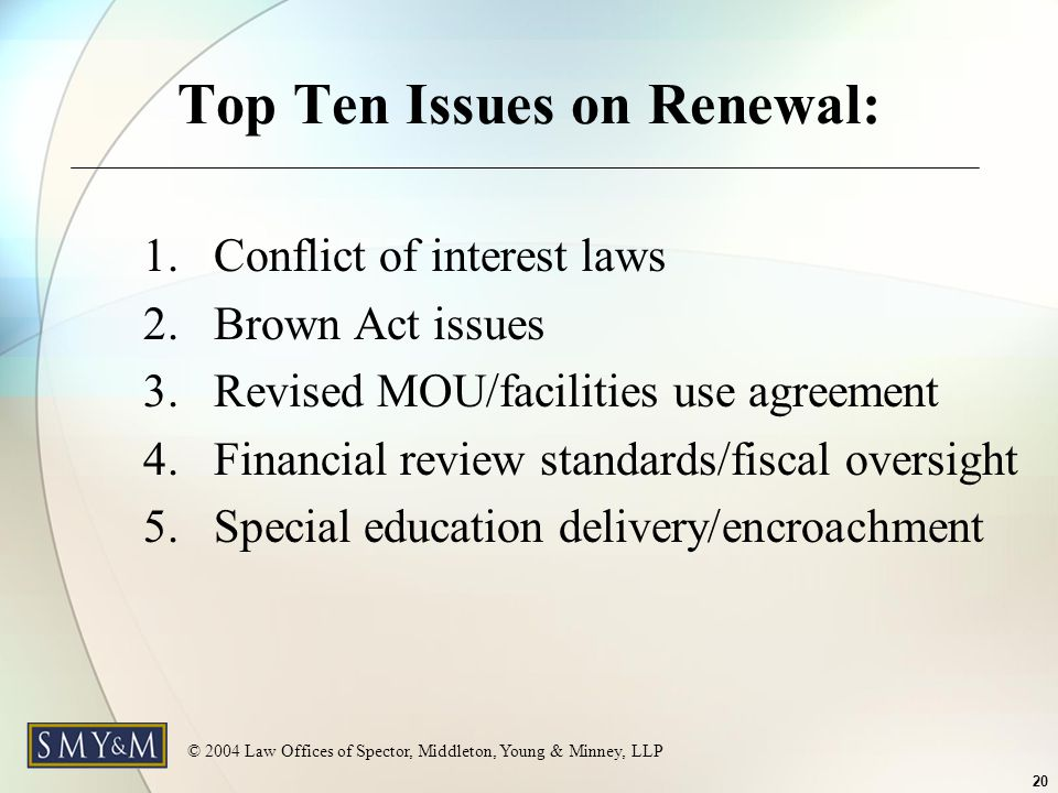 © 2004 Law Offices of Spector, Middleton, Young & Minney, LLP 20 Top Ten Issues on Renewal: 1.Conflict of interest laws 2.Brown Act issues 3.Revised MOU/facilities use agreement 4.Financial review standards/fiscal oversight 5.Special education delivery/encroachment