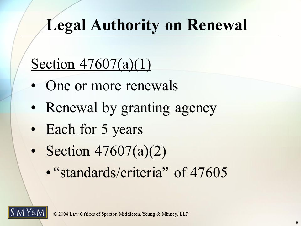 © 2004 Law Offices of Spector, Middleton, Young & Minney, LLP 6 Legal Authority on Renewal Section 47607(a)(1) One or more renewals Renewal by granting agency Each for 5 years Section 47607(a)(2) standards/criteria of 47605