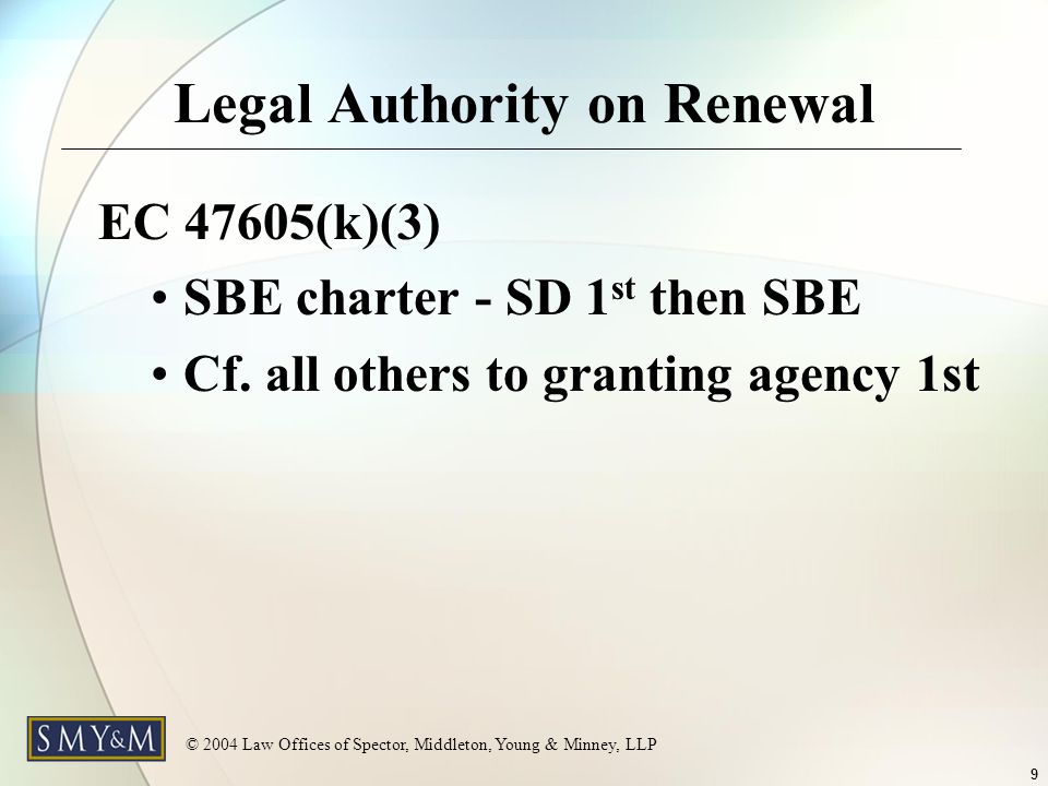 © 2004 Law Offices of Spector, Middleton, Young & Minney, LLP 9 Legal Authority on Renewal EC 47605(k)(3) SBE charter - SD 1 st then SBE Cf.