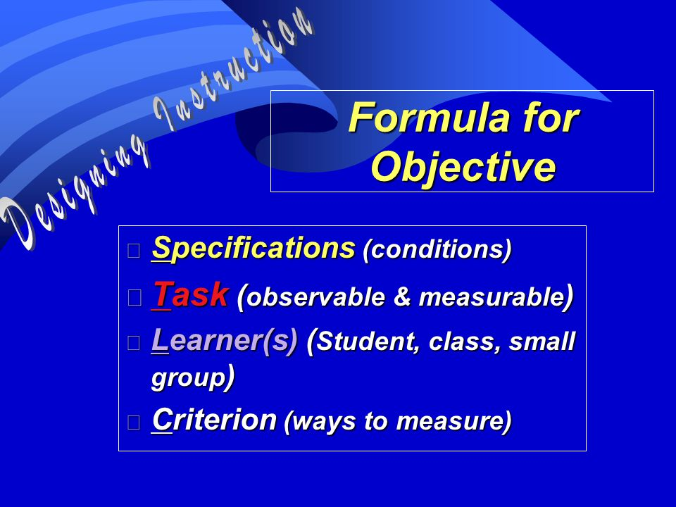 Formula for Objective n Specifications (conditions) n Task ( observable & measurable ) n Learner(s) ( Student, class, small group ) n Criterion (ways to measure)