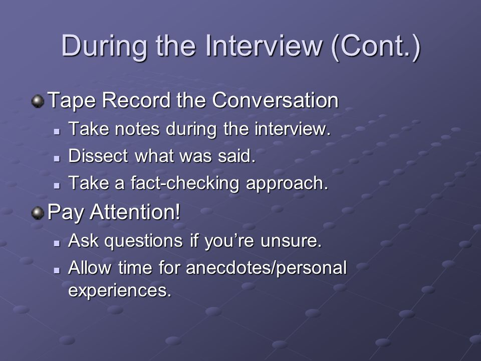 During the Interview (Cont.) Tape Record the Conversation Take notes during the interview. Take notes during the interview. Dissect what was said. Dis