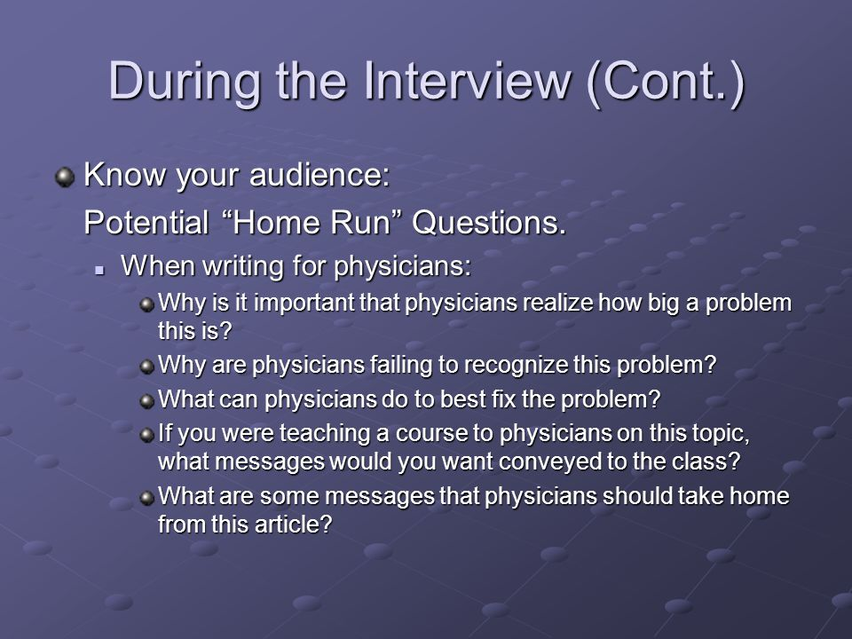 """During the Interview (Cont.) Know your audience: Potential """"Home Run"""" Questions. When writing for physicians: When writing for physicians: Why is it i"""