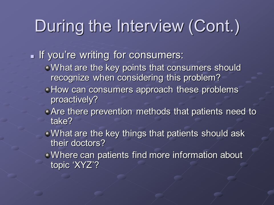 During the Interview (Cont.) If you're writing for consumers: If you're writing for consumers: What are the key points that consumers should recognize when considering this problem.