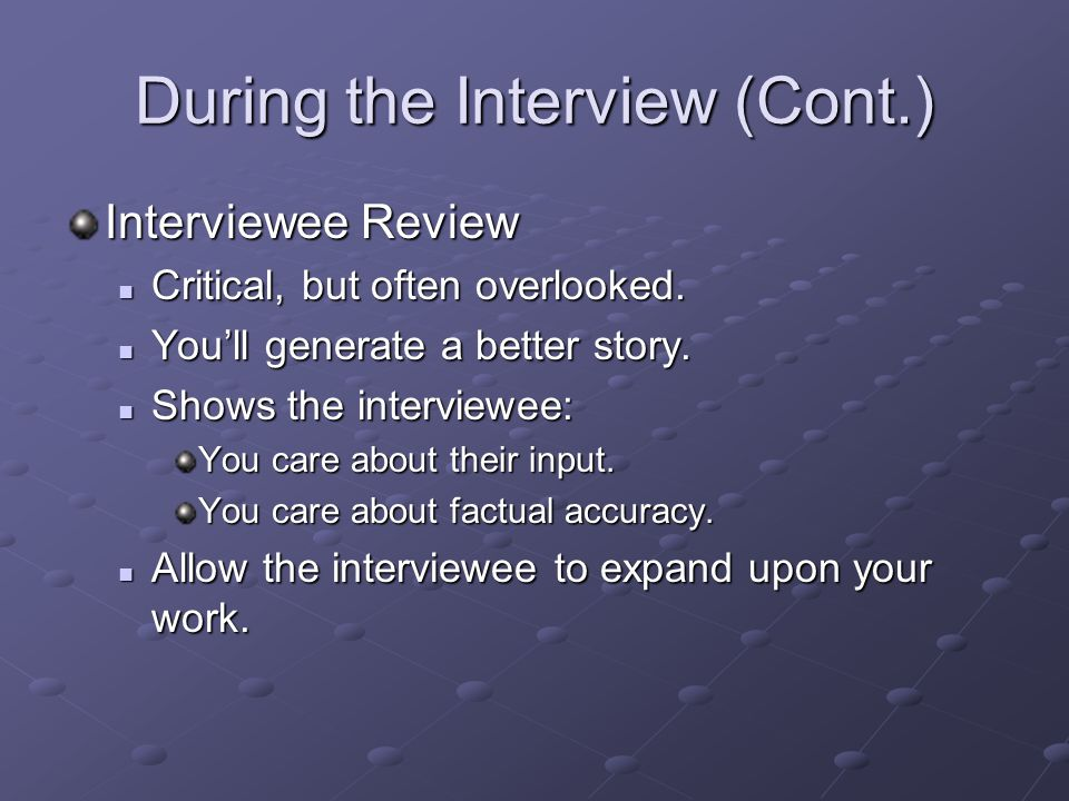 During the Interview (Cont.) Interviewee Review Critical, but often overlooked. Critical, but often overlooked. You'll generate a better story. You'll