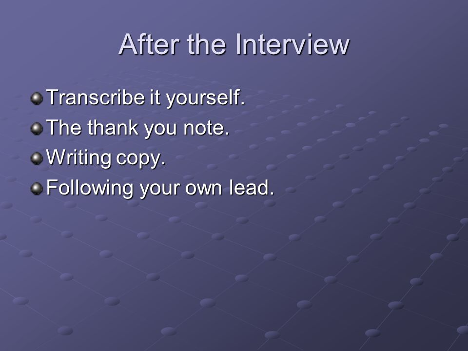 After the Interview Transcribe it yourself. The thank you note. Writing copy. Following your own lead.