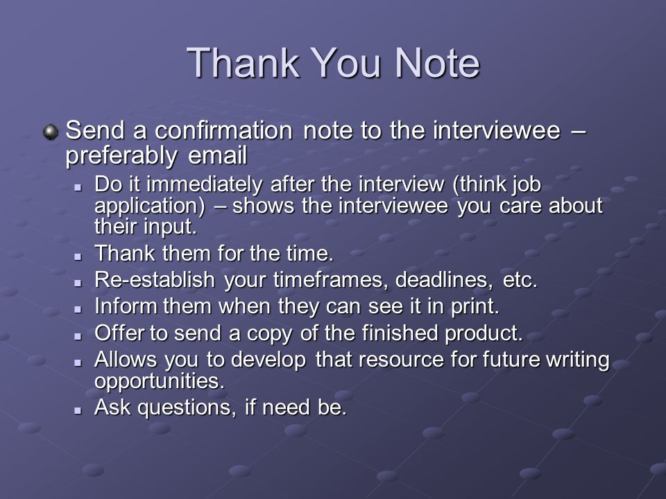 Thank You Note Send a confirmation note to the interviewee – preferably email Do it immediately after the interview (think job application) – shows the interviewee you care about their input.