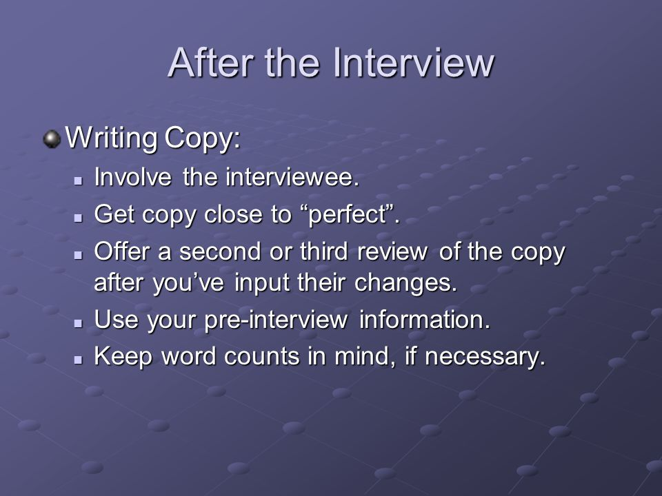 """After the Interview Writing Copy: Involve the interviewee. Involve the interviewee. Get copy close to """"perfect"""". Get copy close to """"perfect"""". Offer a"""