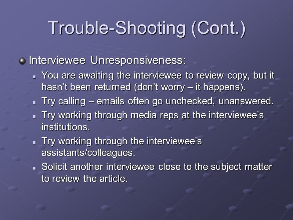 Trouble-Shooting (Cont.) Interviewee Unresponsiveness: You are awaiting the interviewee to review copy, but it hasn't been returned (don't worry – it