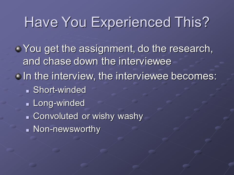 Have You Experienced This? You get the assignment, do the research, and chase down the interviewee In the interview, the interviewee becomes: Short-wi