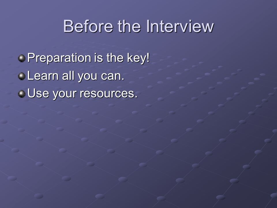 Before the Interview Preparation is the key! Learn all you can. Use your resources.