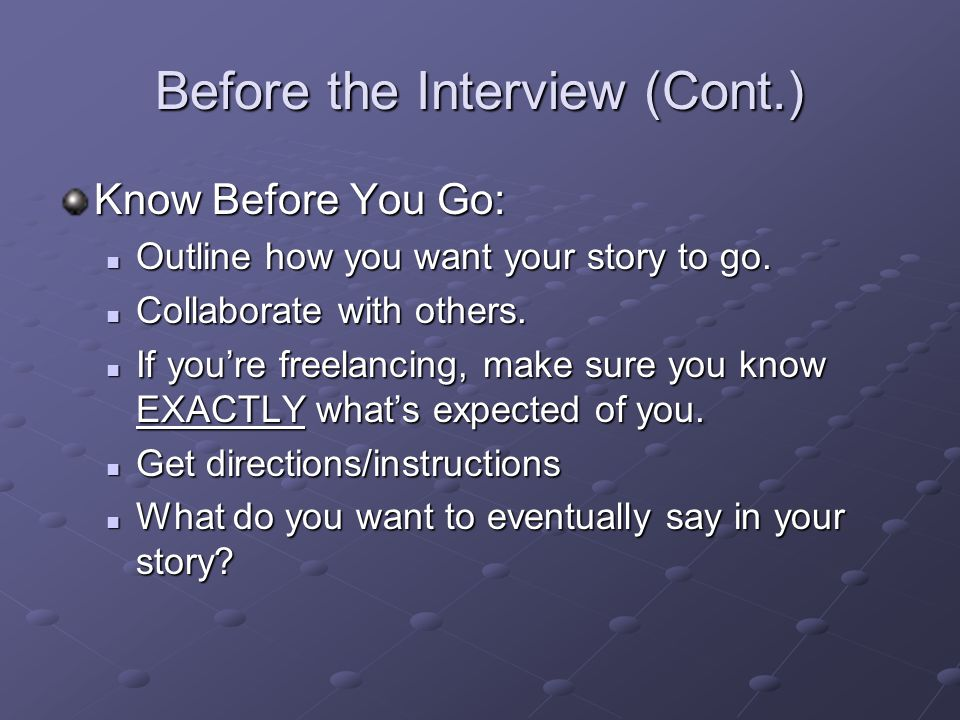 Before the Interview (Cont.) Know Before You Go: Outline how you want your story to go. Outline how you want your story to go. Collaborate with others