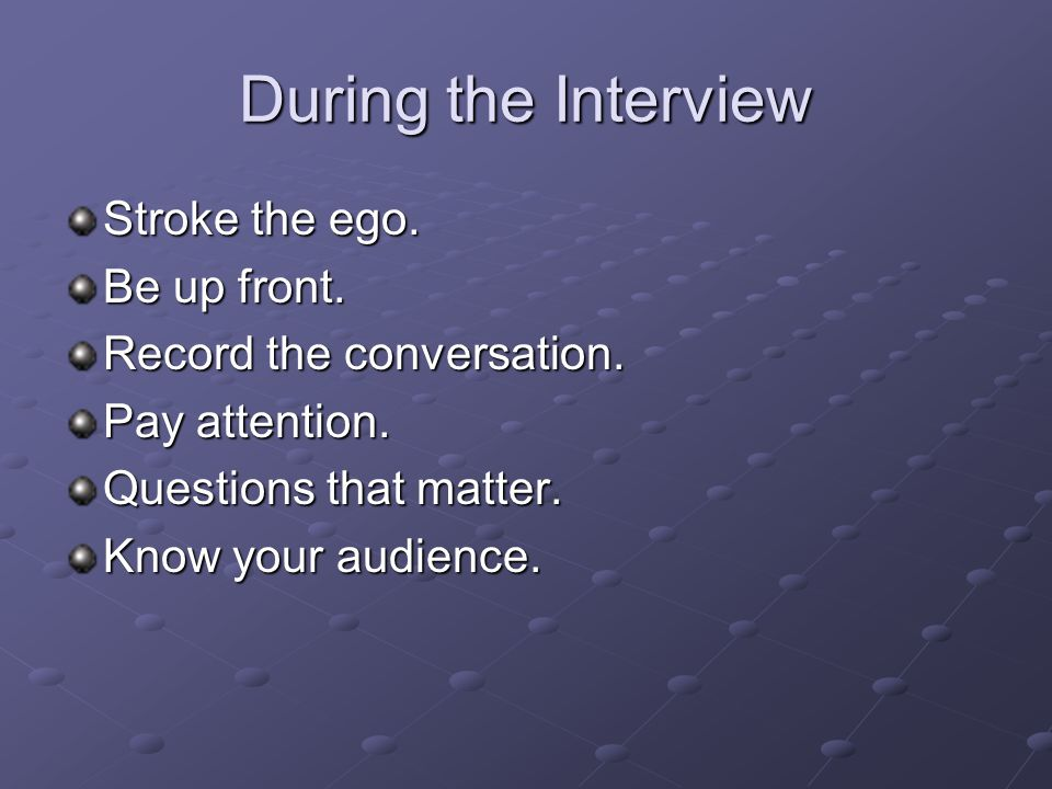 During the Interview Stroke the ego. Be up front.
