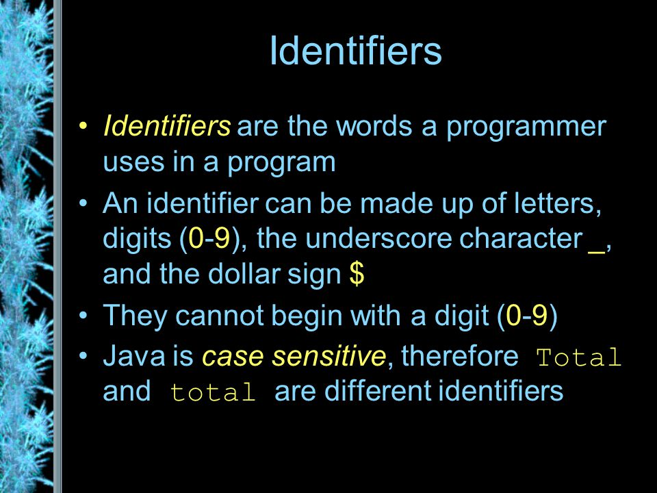 Identifiers Identifiers are the words a programmer uses in a program An identifier can be made up of letters, digits (0-9), the underscore character _, and the dollar sign $ They cannot begin with a digit (0-9) Java is case sensitive, therefore Total and total are different identifiers