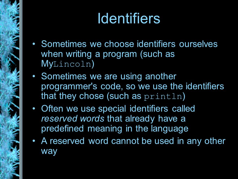 Identifiers Sometimes we choose identifiers ourselves when writing a program (such as My Lincoln ) Sometimes we are using another programmer s code, so we use the identifiers that they chose (such as println ) Often we use special identifiers called reserved words that already have a predefined meaning in the language A reserved word cannot be used in any other way