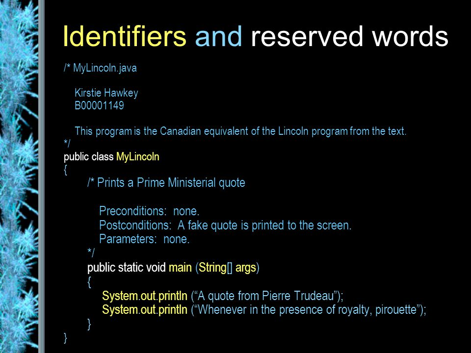 Identifiers and reserved words /* MyLincoln.java Kirstie Hawkey B00001149 This program is the Canadian equivalent of the Lincoln program from the text.