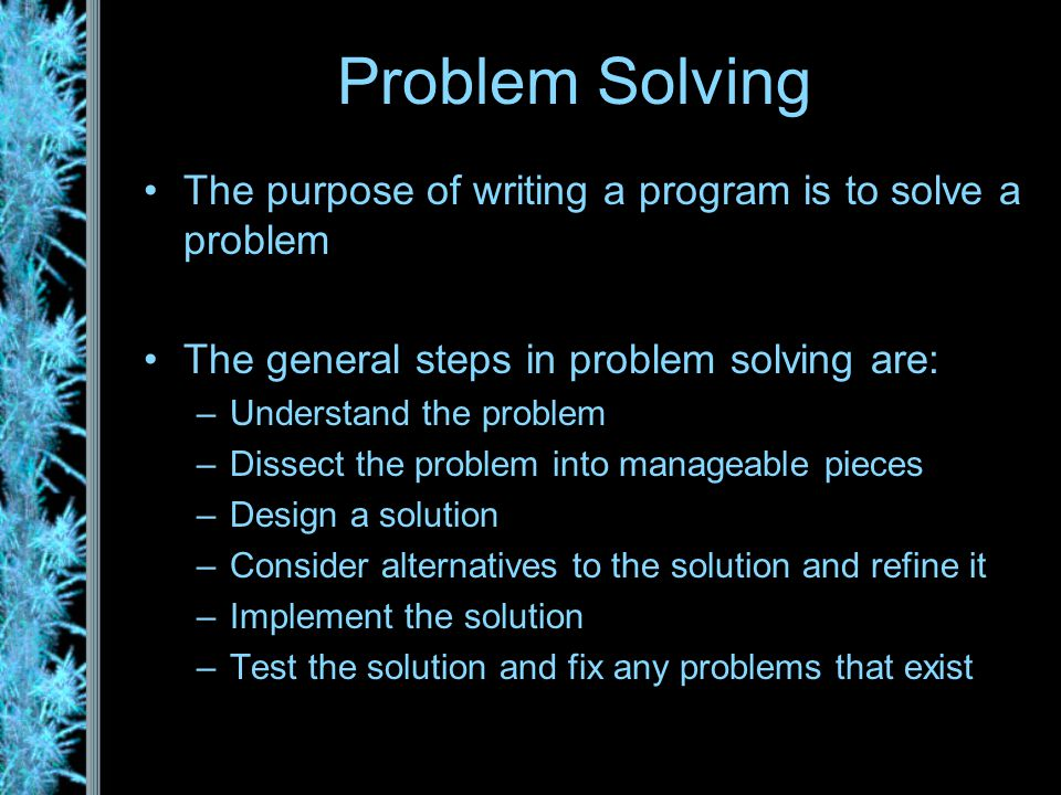 Problem Solving The purpose of writing a program is to solve a problem The general steps in problem solving are: –Understand the problem –Dissect the problem into manageable pieces –Design a solution –Consider alternatives to the solution and refine it –Implement the solution –Test the solution and fix any problems that exist
