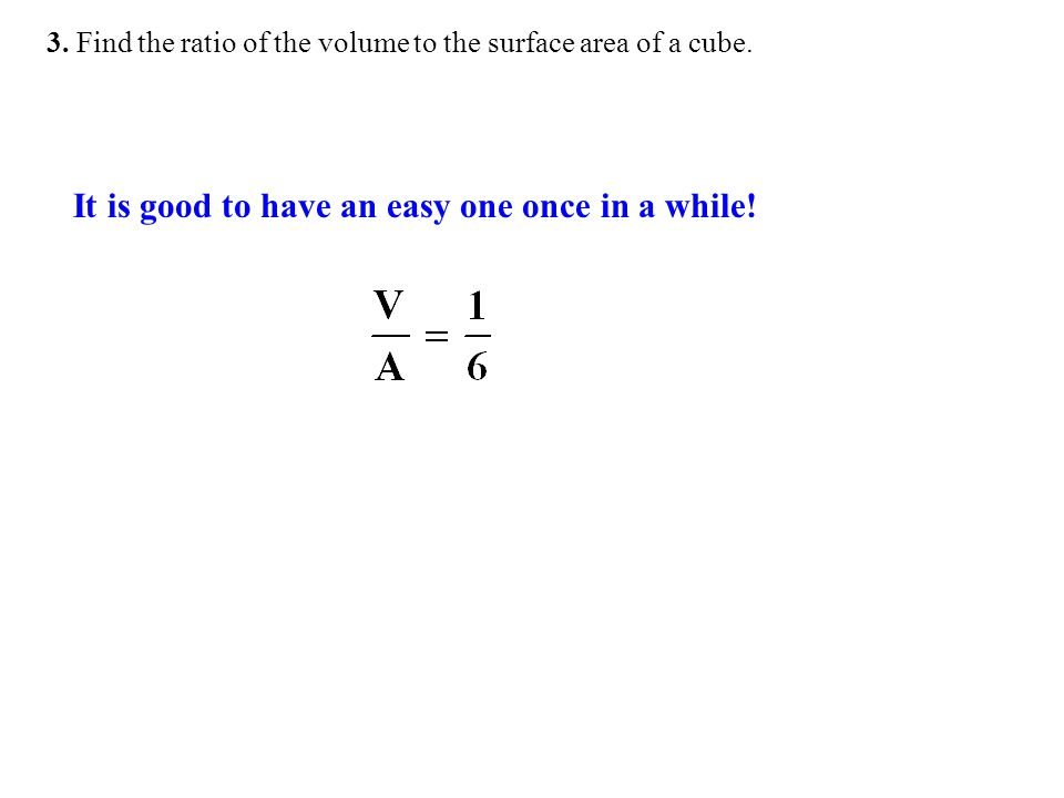 3. Find the ratio of the volume to the surface area of a cube. It is good to have an easy one once in a while!