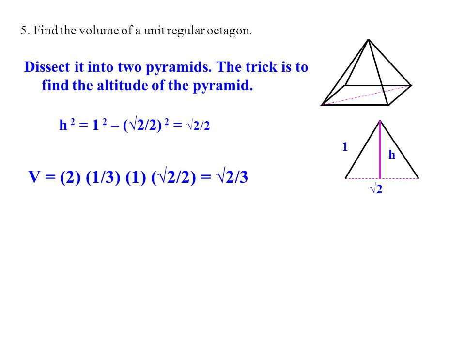 5. Find the volume of a unit regular octagon. Dissect it into two pyramids. The trick is to find the altitude of the pyramid. 1 √2 h 2 = 1 2 – (√2/2)