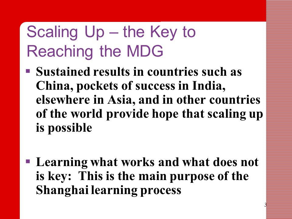3 Scaling Up – the Key to Reaching the MDG  Sustained results in countries such as China, pockets of success in India, elsewhere in Asia, and in other countries of the world provide hope that scaling up is possible  Learning what works and what does not is key: This is the main purpose of the Shanghai learning process