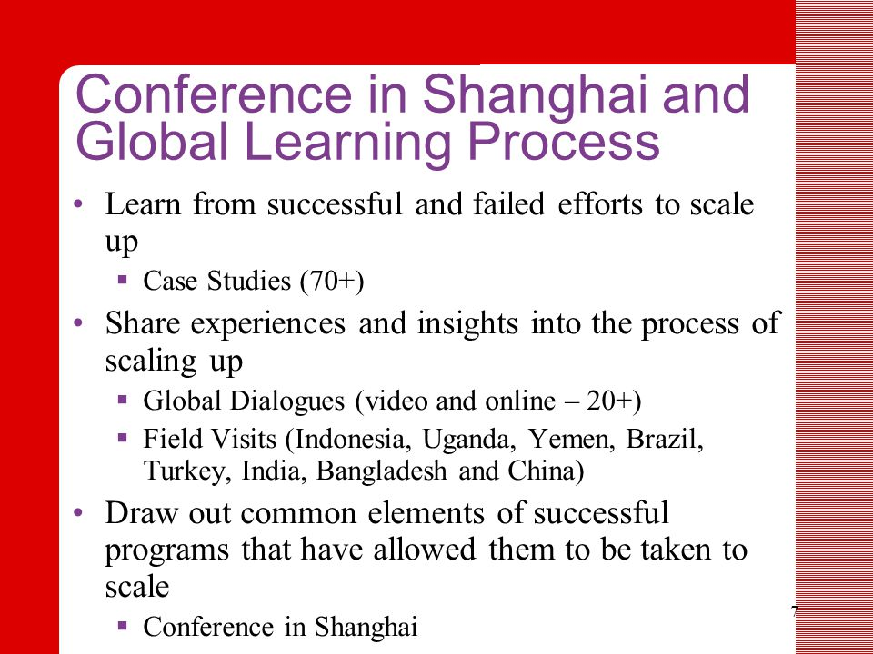 7 Conference in Shanghai and Global Learning Process Learn from successful and failed efforts to scale up  Case Studies (70+) Share experiences and insights into the process of scaling up  Global Dialogues (video and online – 20+)  Field Visits (Indonesia, Uganda, Yemen, Brazil, Turkey, India, Bangladesh and China) Draw out common elements of successful programs that have allowed them to be taken to scale  Conference in Shanghai