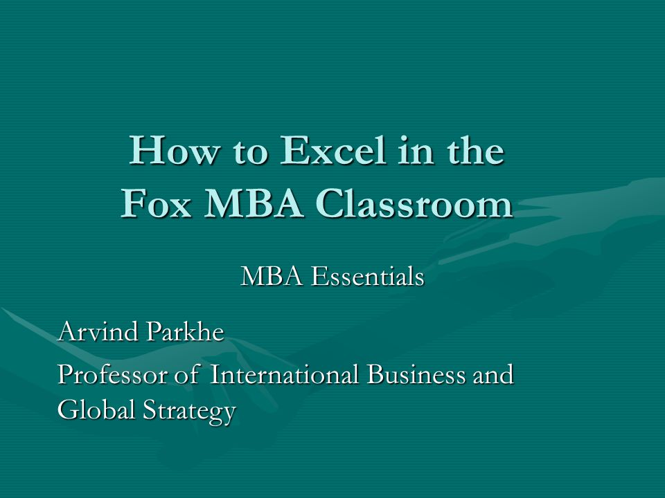 How to Excel in the Fox MBA Classroom MBA Essentials Arvind Parkhe Professor of International Business and Global Strategy