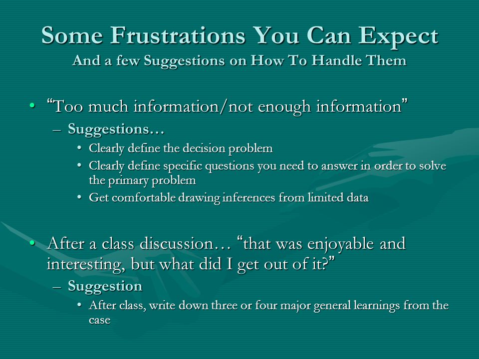 Some Frustrations You Can Expect And a few Suggestions on How To Handle Them Too much information/not enough information Too much information/not enough information –Suggestions… Clearly define the decision problemClearly define the decision problem Clearly define specific questions you need to answer in order to solve the primary problemClearly define specific questions you need to answer in order to solve the primary problem Get comfortable drawing inferences from limited dataGet comfortable drawing inferences from limited data After a class discussion… that was enjoyable and interesting, but what did I get out of it.
