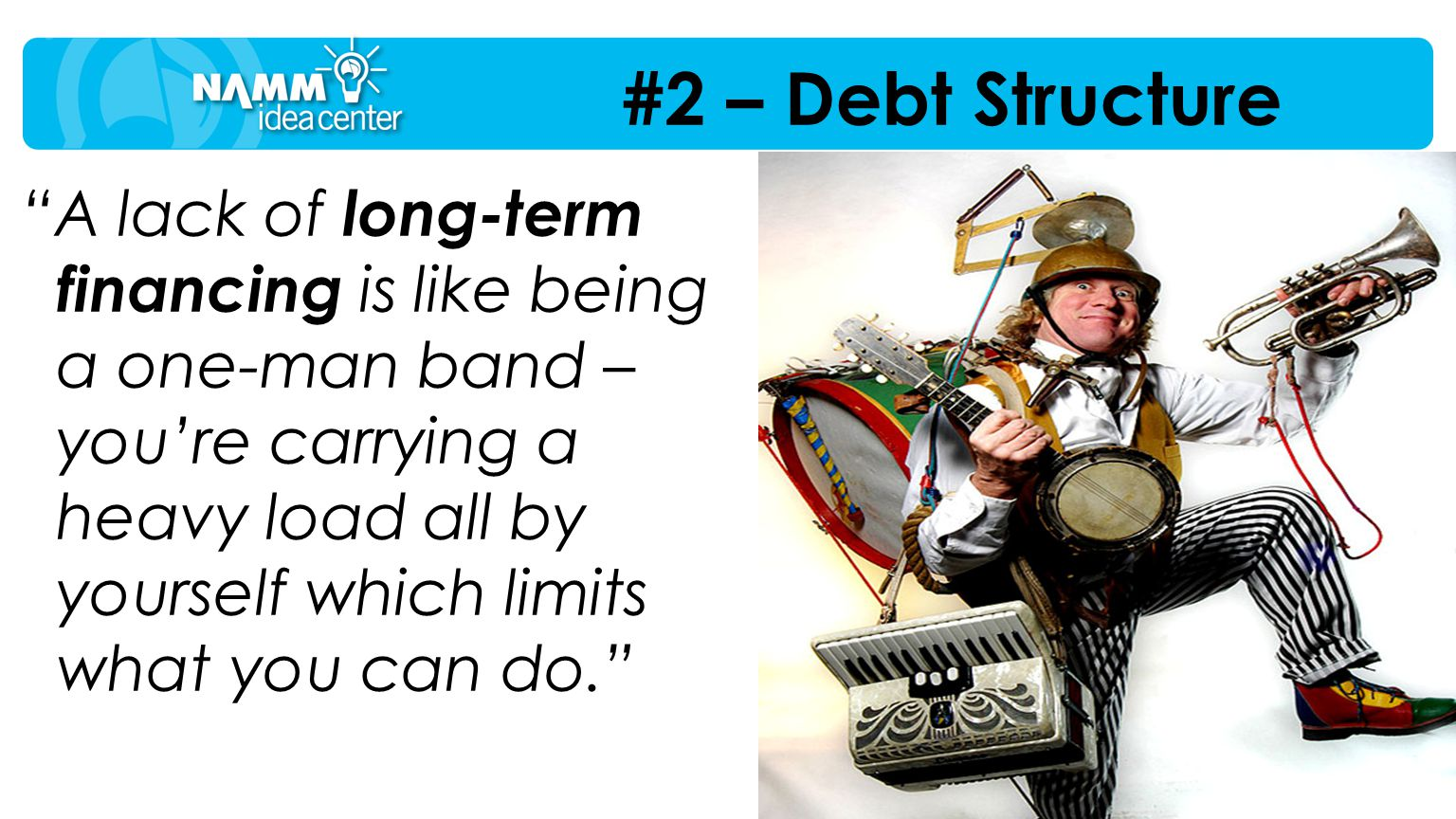 """A lack of long-term financing is like being a one-man band – you're carrying a heavy load all by yourself which limits what you can do."" #2 – Debt St"
