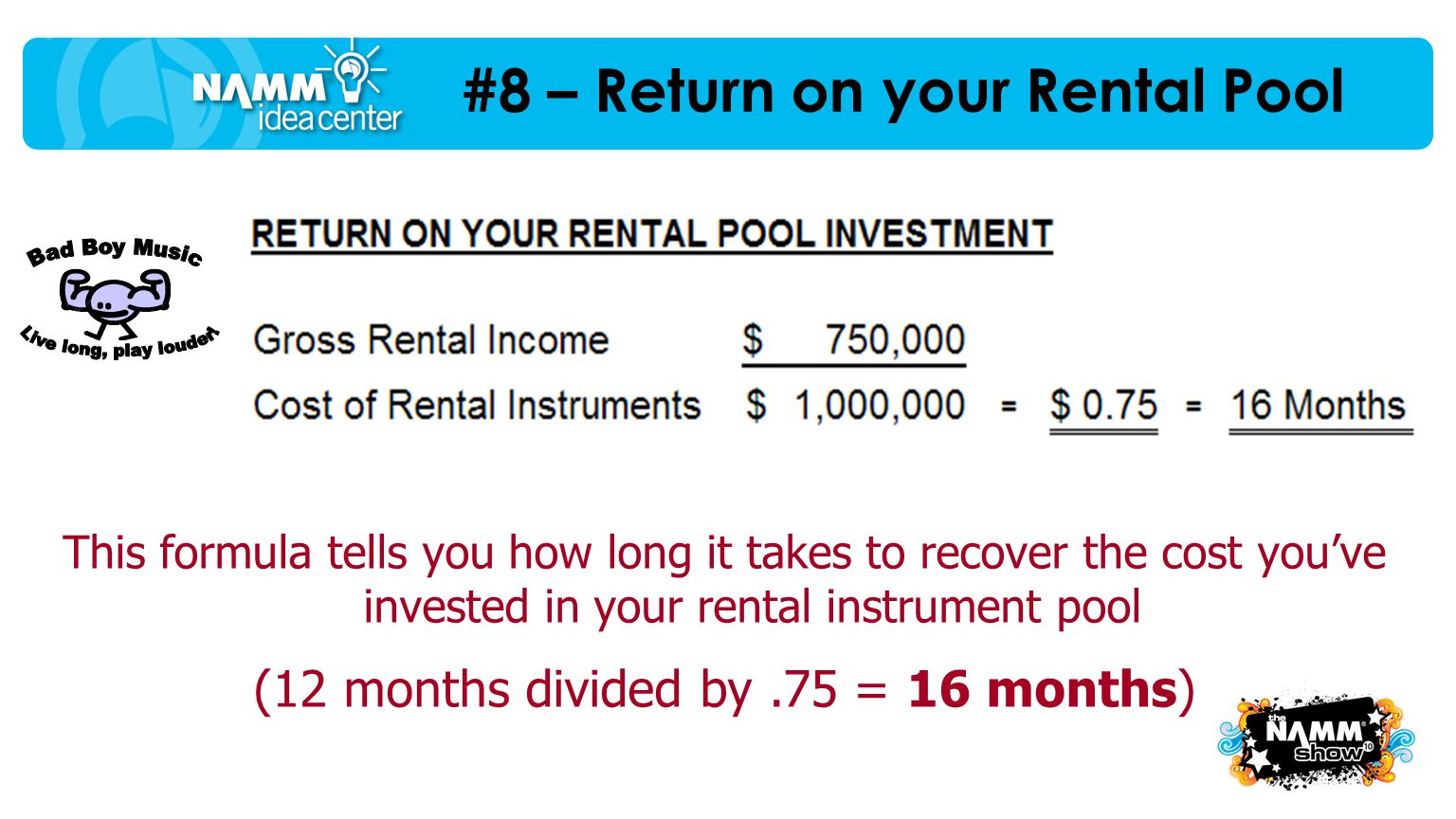 This formula tells you how long it takes to recover the cost you've invested in your rental instrument pool (12 months divided by.75 = 16 months)