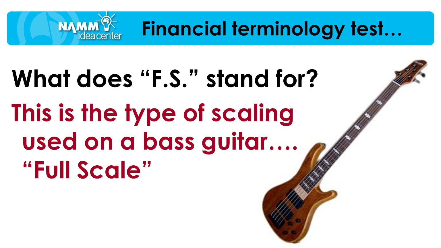 "What does ""F.S."" stand for? This is the type of scaling used on a bass guitar…. ""Full Scale"" Financial terminology test…"