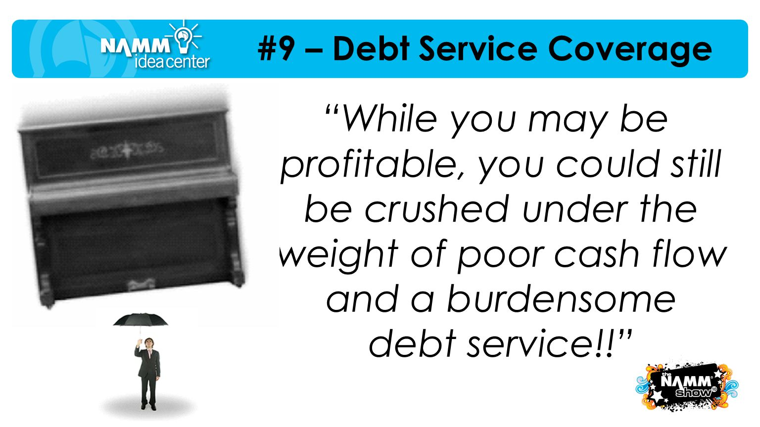 "#9 – Debt Service Coverage ""While you may be profitable, you could still be crushed under the weight of poor cash flow and a burdensome debt service!!"
