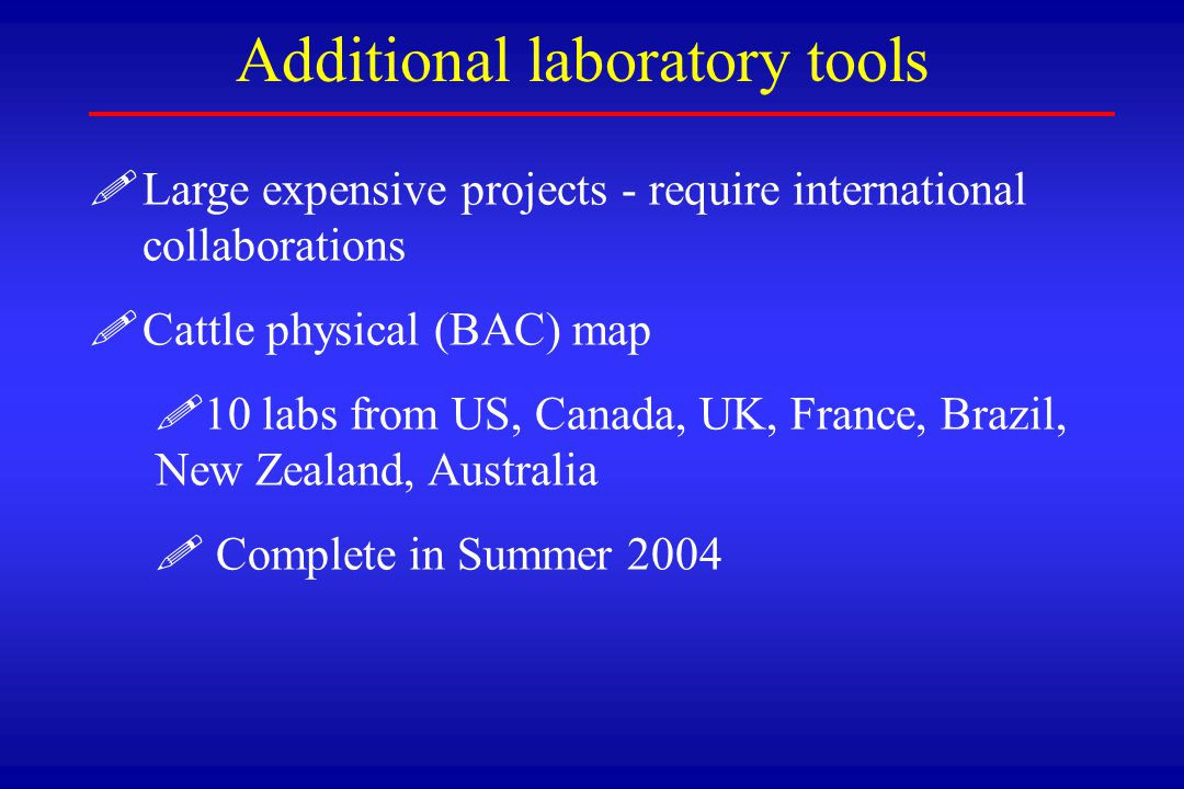 ! !Large expensive projects - require international collaborations ! !Cattle physical (BAC) map ! !10 labs from US, Canada, UK, France, Brazil, New Ze