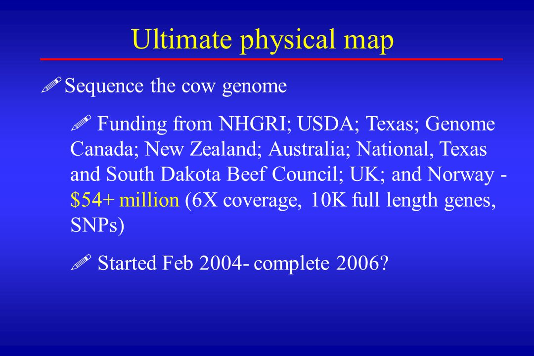 ! !Sequence the cow genome ! ! Funding from NHGRI; USDA; Texas; Genome Canada; New Zealand; Australia; National, Texas and South Dakota Beef Council;