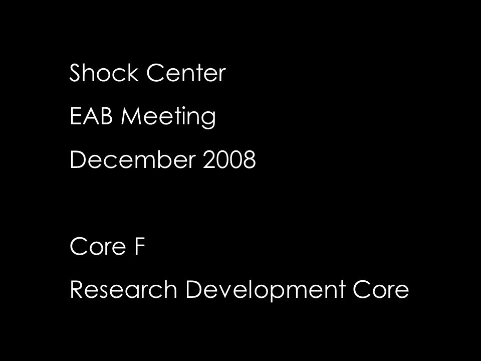 Shock Center EAB Meeting December 2008 Core F Research Development Core