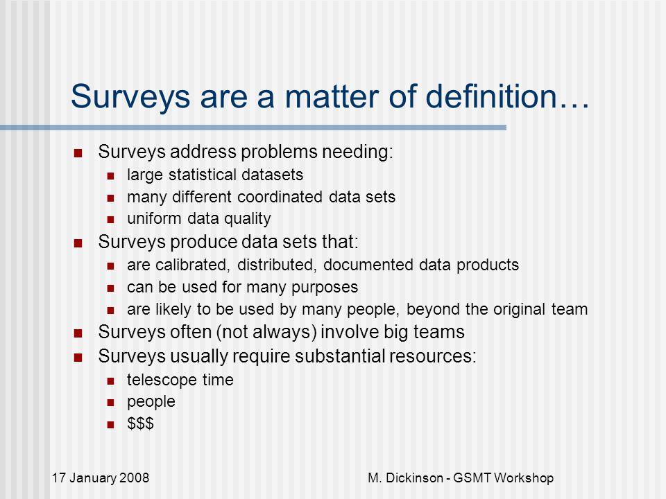 17 January 2008M. Dickinson - GSMT Workshop Surveys are a matter of definition… Surveys address problems needing: large statistical datasets many diff